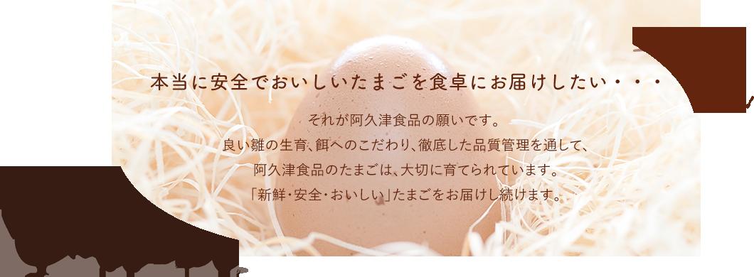 本当に安全でおいしいたまごを食卓にお届けしたい・・・それが阿久津食品の願いです。良い雛の生育、餌へのこだわり、徹底した品質管理を通して、阿久津食品のたまごは、大切に育てられています。 「新鮮・安全・おいしい」たまごをお届けし続けます。